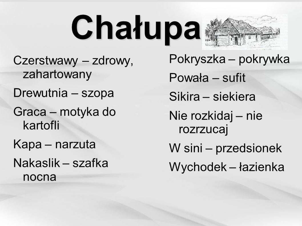 Chałupa Czerstwawy – zdrowy, zahartowany Drewutnia – szopa Graca – motyka do kartofli Kapa – narzuta Nakaslik – szafka nocna Pokryszka – pokrywka Powa