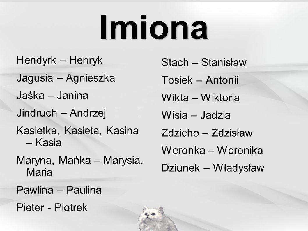 Imiona Hendyrk – Henryk Jagusia – Agnieszka Jaśka – Janina Jindruch – Andrzej Kasietka, Kasieta, Kasina – Kasia Maryna, Mańka – Marysia, Maria Pawlina