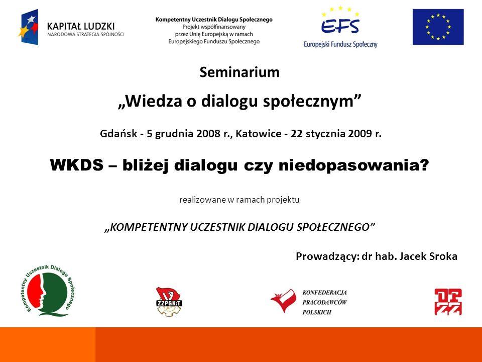 Seminarium Wiedza o dialogu społecznym Gdańsk - 5 grudnia 2008 r., Katowice - 22 stycznia 2009 r. WKDS – bliżej dialogu czy niedopasowania? realizowan