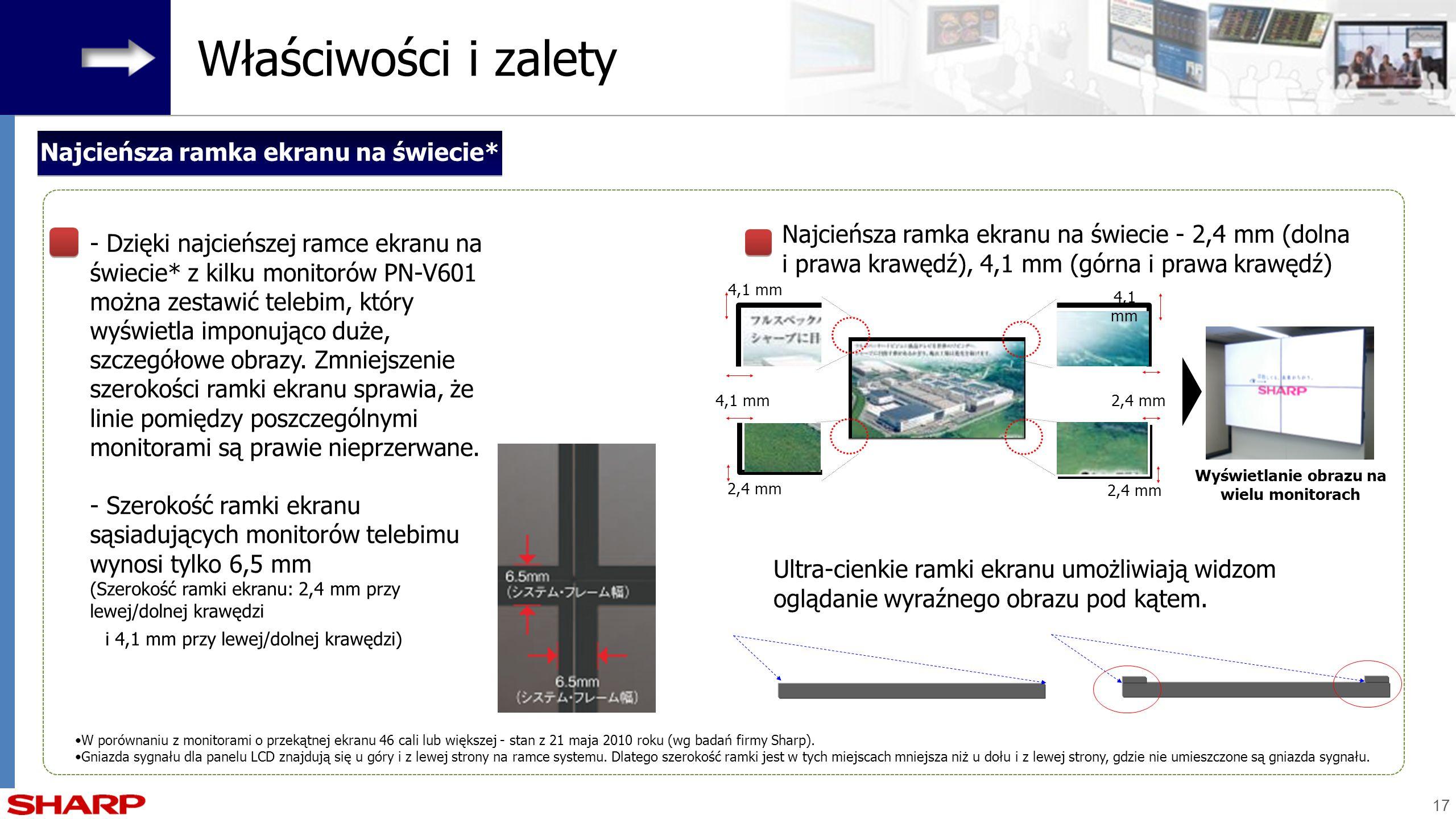 17 Najcieńsza ramka ekranu na świecie* Właściwości i zalety W porównaniu z monitorami o przekątnej ekranu 46 cali lub większej - stan z 21 maja 2010 r