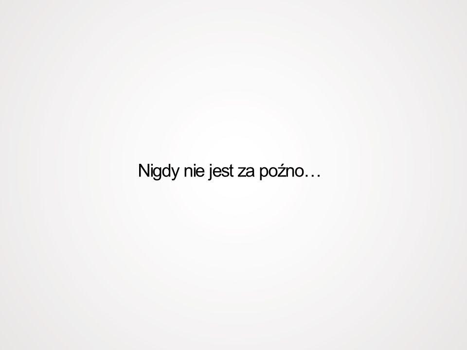 Nigdy nie jest za poźno…
