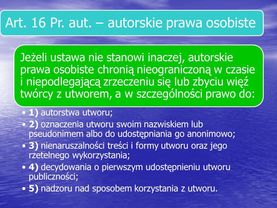 Art. 16 Pr. aut. – autorskie prawa osobiste Jeżeli ustawa nie stanowi inaczej, autorskie prawa osobiste chronią nieograniczoną w czasie i niepodlegają