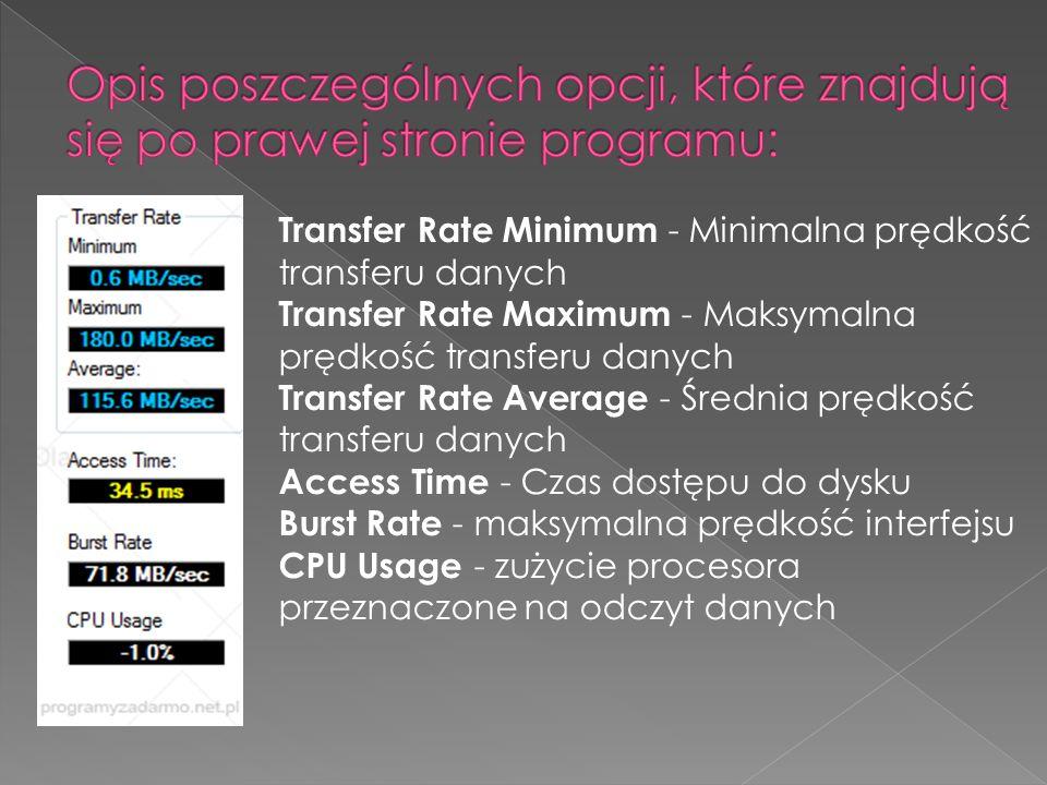 Transfer Rate Minimum - Minimalna prędkość transferu danych Transfer Rate Maximum - Maksymalna prędkość transferu danych Transfer Rate Average - Średnia prędkość transferu danych Access Time - Czas dostępu do dysku Burst Rate - maksymalna prędkość interfejsu CPU Usage - zużycie procesora przeznaczone na odczyt danych