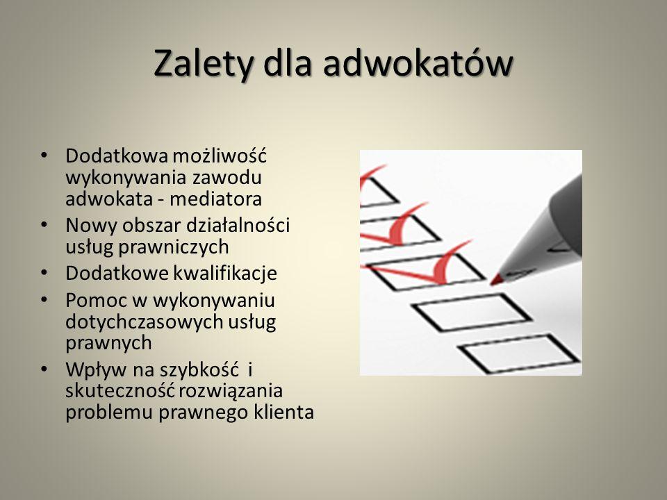Zalety dla adwokatów Dodatkowa możliwość wykonywania zawodu adwokata - mediatora Nowy obszar działalności usług prawniczych Dodatkowe kwalifikacje Pomoc w wykonywaniu dotychczasowych usług prawnych Wpływ na szybkość i skuteczność rozwiązania problemu prawnego klienta