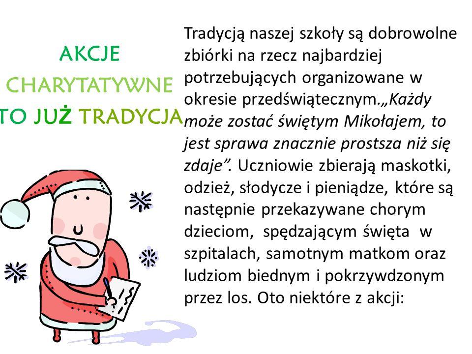 AKCJE CHARYTATYWNE TO JU Ż TRADYCJA Tradycją naszej szkoły są dobrowolne zbiórki na rzecz najbardziej potrzebujących organizowane w okresie przedświątecznym.Każdy może zostać świętym Mikołajem, to jest sprawa znacznie prostsza niż się zdaje.