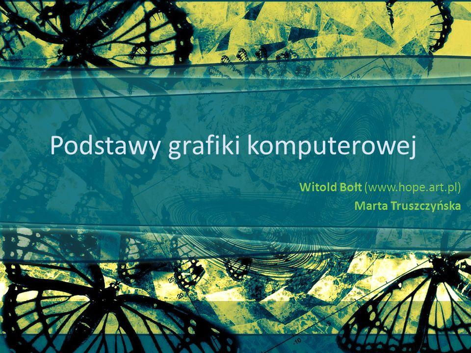 Podstawy grafiki komputerowej Witold Bołt (www.hope.art.pl) Marta Truszczyńska