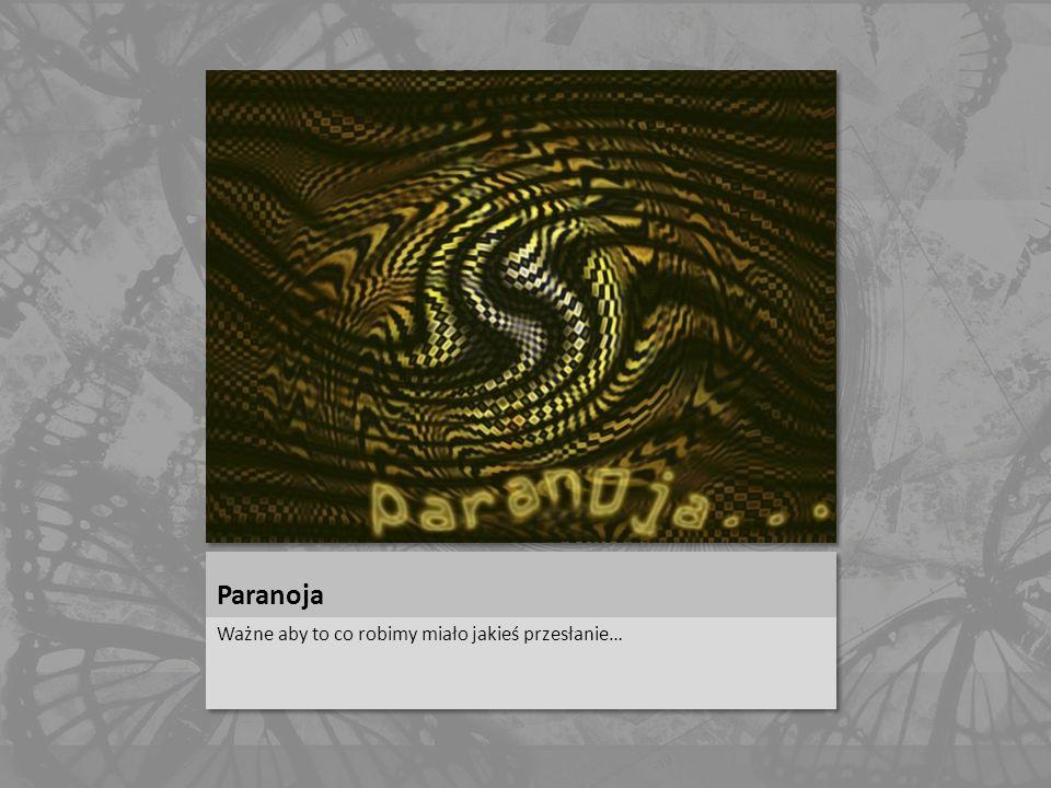 Paranoja Ważne aby to co robimy miało jakieś przesłanie…