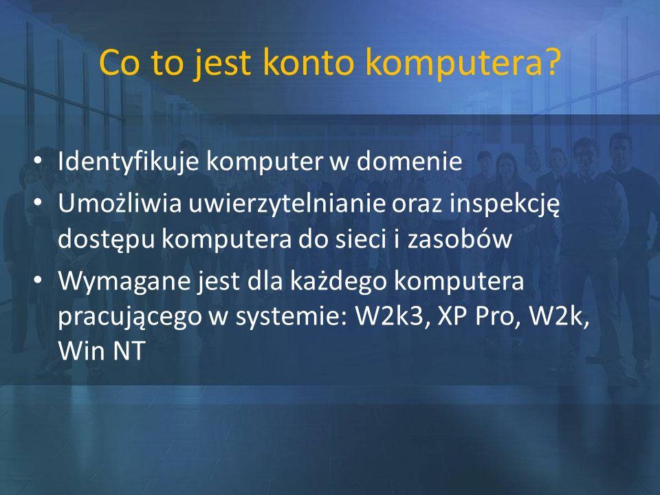 Co to jest konto komputera? Identyfikuje komputer w domenie Umożliwia uwierzytelnianie oraz inspekcję dostępu komputera do sieci i zasobów Wymagane je