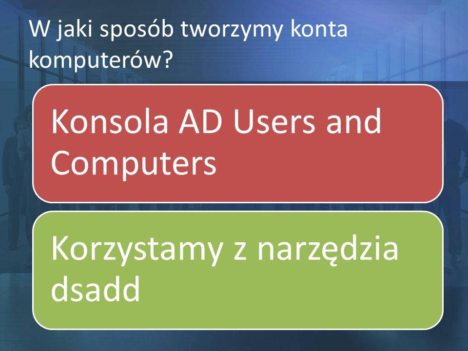 W jaki sposób tworzymy konta komputerów? Konsola AD Users and Computers Korzystamy z narzędzia dsadd