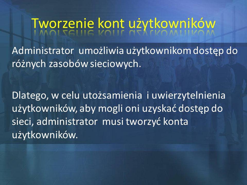 Administrator umożliwia użytkownikom dostęp do różnych zasobów sieciowych. Dlatego, w celu utożsamienia i uwierzytelnienia użytkowników, aby mogli oni
