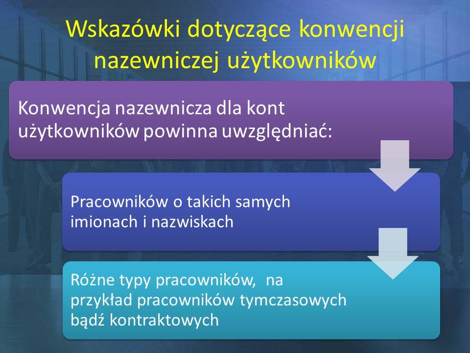 Wskazówki dotyczące konwencji nazewniczej użytkowników Konwencja nazewnicza dla kont użytkowników powinna uwzględniać: Pracowników o takich samych imi