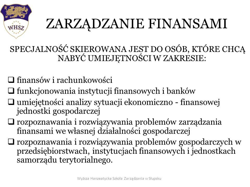ZARZĄDZANIE FINANSAMI SPECJALNOŚĆ SKIEROWANA JEST DO OSÓB, KTÓRE CHCĄ NABYĆ UMIEJĘTNOŚCI W ZAKRESIE: finansów i rachunkowości funkcjonowania instytucji finansowych i banków umiejętności analizy sytuacji ekonomiczno - finansowej jednostki gospodarczej rozpoznawania i rozwiązywania problemów zarządzania finansami we własnej działalności gospodarczej rozpoznawania i rozwiązywania problemów gospodarczych w przedsiębiorstwach, instytucjach finansowych i jednostkach samorządu terytorialnego.