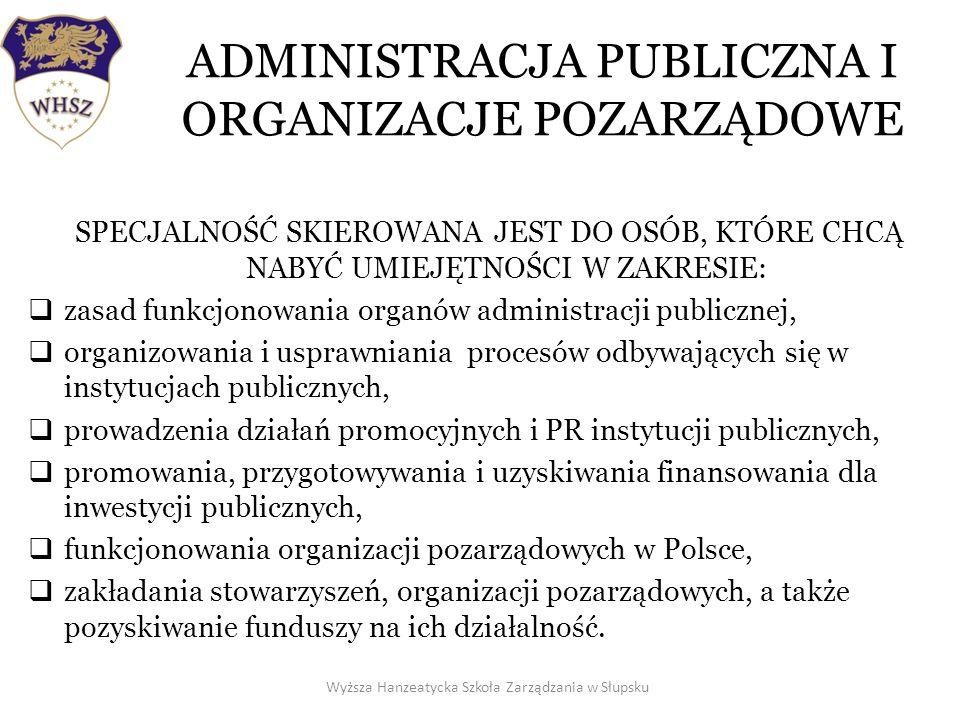 ADMINISTRACJA PUBLICZNA I ORGANIZACJE POZARZĄDOWE SPECJALNOŚĆ SKIEROWANA JEST DO OSÓB, KTÓRE CHCĄ NABYĆ UMIEJĘTNOŚCI W ZAKRESIE: zasad funkcjonowania organów administracji publicznej, organizowania i usprawniania procesów odbywających się w instytucjach publicznych, prowadzenia działań promocyjnych i PR instytucji publicznych, promowania, przygotowywania i uzyskiwania finansowania dla inwestycji publicznych, funkcjonowania organizacji pozarządowych w Polsce, zakładania stowarzyszeń, organizacji pozarządowych, a także pozyskiwanie funduszy na ich działalność.