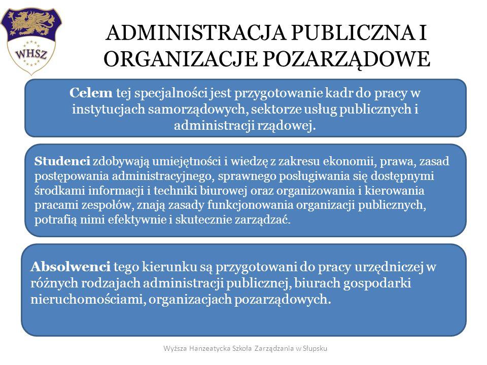 ADMINISTRACJA PUBLICZNA I ORGANIZACJE POZARZĄDOWE Wyższa Hanzeatycka Szkoła Zarządzania w Słupsku Celem tej specjalności jest przygotowanie kadr do pracy w instytucjach samorządowych, sektorze usług publicznych i administracji rządowej.