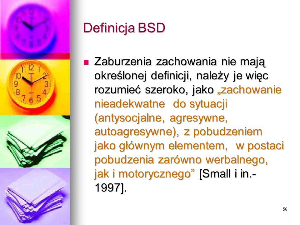 56 Definicja BSD Zaburzenia zachowania nie mają określonej definicji, należy je więc rozumieć szeroko, jako zachowanie nieadekwatne do sytuacji (antys