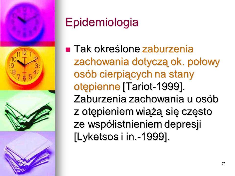 57 Epidemiologia Tak określone zaburzenia zachowania dotyczą ok. połowy osób cierpiących na stany otępienne [Tariot-1999]. Zaburzenia zachowania u osó