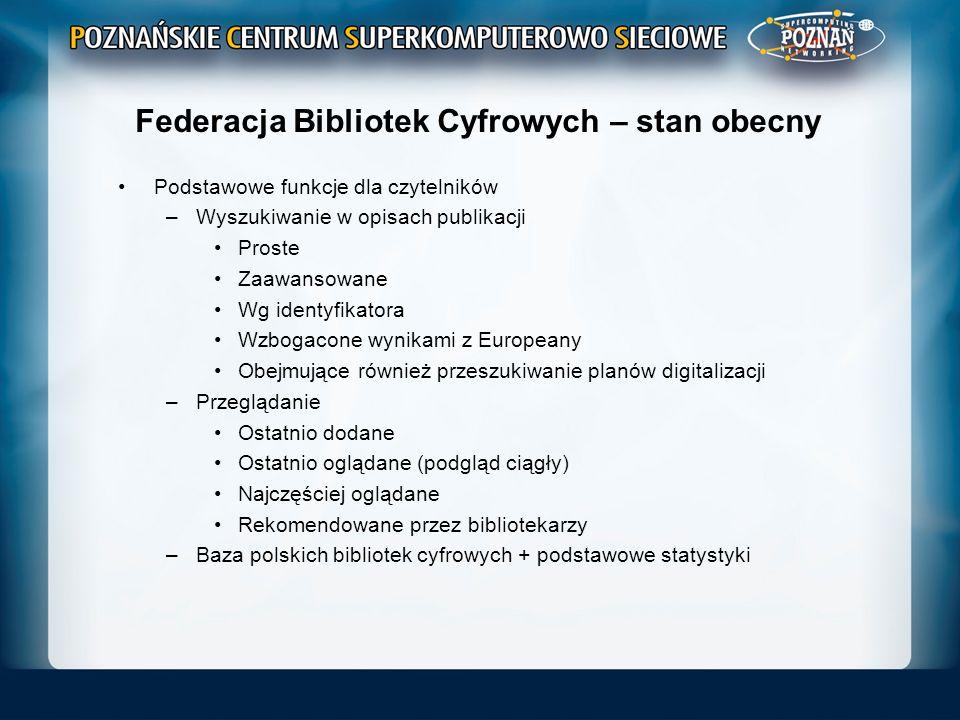 Federacja Bibliotek Cyfrowych – kierunki rozwoju Działania podejmowane w ramach współpracy międzynarodowej (http://dl.psnc.pl/activities/projekty/)http://dl.psnc.pl/activities/projekty/ –Projekt AccessIT+ (2011-2013) Rozwój kursów e-learningowych Rozwój narzędzi dla małych instytucji kultury – system Digitlab (http://dl.psnc.pl/2012/09/23/digitlab/)http://dl.psnc.pl/2012/09/23/digitlab/ –Projekt Europeana Awareness (2012-2014) Realizowany we współpracy z NInA Podnoszenie świadomości na temat Europeany Współpraca z bibliotekami publicznymi Publiczne zbiórki materiałów – Europeana 1989 –Projekt Digital Cultural Heritage – Roadmap for Preservation (2012-2014) Harmonizacja polityki długotrwałego składowania danych na poziomie europejskim Wsparcie dialogu i współpracy pomiędzy instytucjami kultury, centrami składowania danych, ośrodkami badawczymi i prywatnymi firmami Zidentyfikowanie najlepszych modeli zarządzania i utrzymywania zintegrowanej infrastruktury składowania danych dot.