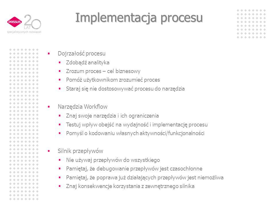 Implementacja procesu Dojrzałość procesu Zdobądź analityka Zrozum proces – cel biznesowy Pomóż użytkownikom zrozumieć proces Staraj się nie dostosowywać procesu do narzędzia Narzędzia Workflow Znaj swoje narzędzia i ich ograniczenia Testuj wpływ obejść na wydajność i implementację procesu Pomyśl o kodowaniu własnych aktywności/funkcjonalności Silnik przepływów Nie używaj przepływów do wszystkiego Pamiętaj, że debugowanie przepływów jest czasochłonne Pamiętaj, że poprawa już działających przepływów jest niemożliwa Znaj konsekwencje korzystania z zewnętrznego silnika