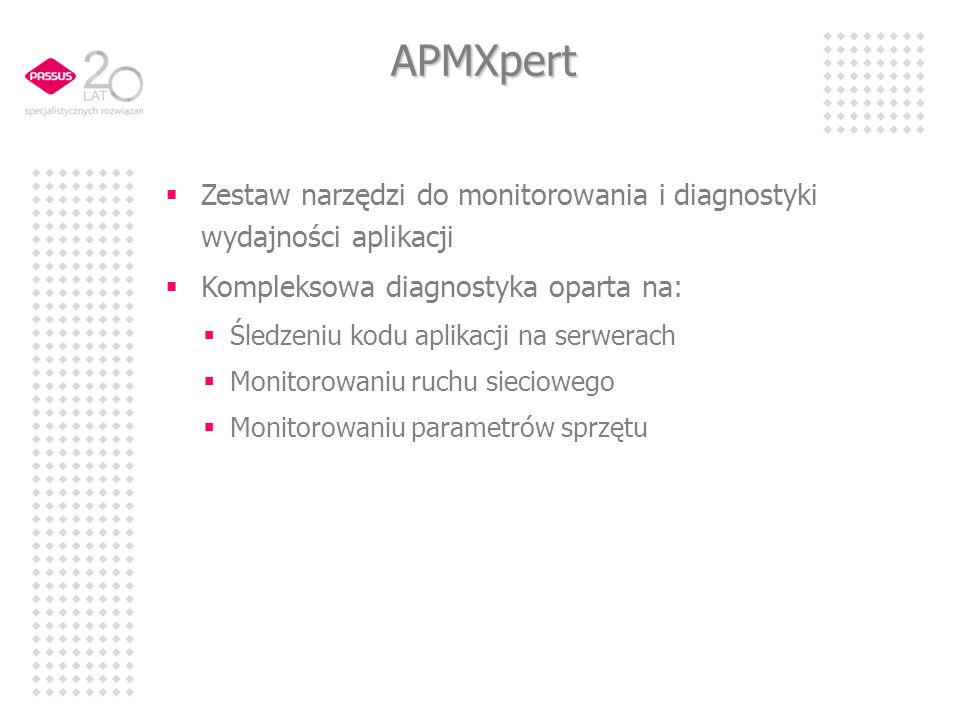 APMXpert Zestaw narzędzi do monitorowania i diagnostyki wydajności aplikacji Kompleksowa diagnostyka oparta na: Śledzeniu kodu aplikacji na serwerach Monitorowaniu ruchu sieciowego Monitorowaniu parametrów sprzętu