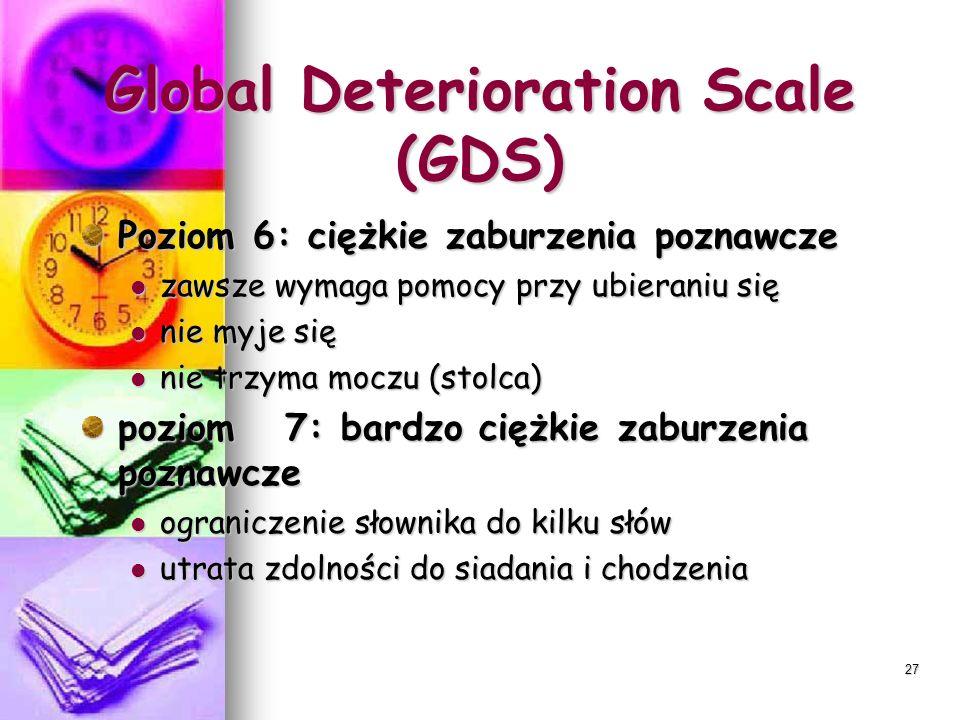 27 Global Deterioration Scale (GDS) Poziom 6: ciężkie zaburzenia poznawcze zawsze wymaga pomocy przy ubieraniu się zawsze wymaga pomocy przy ubieraniu