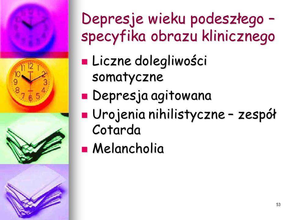 53 Depresje wieku podeszłego – specyfika obrazu klinicznego Liczne dolegliwości somatyczne Liczne dolegliwości somatyczne Depresja agitowana Depresja