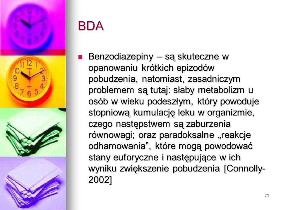 71 BDA Benzodiazepiny – są skuteczne w opanowaniu krótkich epizodów pobudzenia, natomiast, zasadniczym problemem są tutaj: słaby metabolizm u osób w w