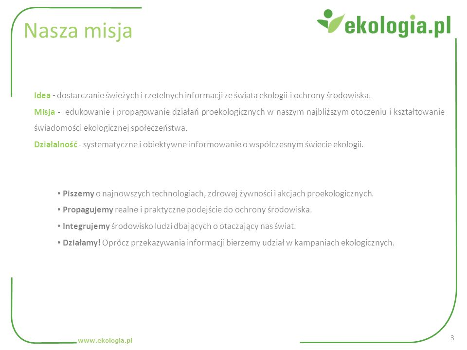 Nasza misja www.ekologia.pl Idea - dostarczanie świeżych i rzetelnych informacji ze świata ekologii i ochrony środowiska. Misja - edukowanie i propago