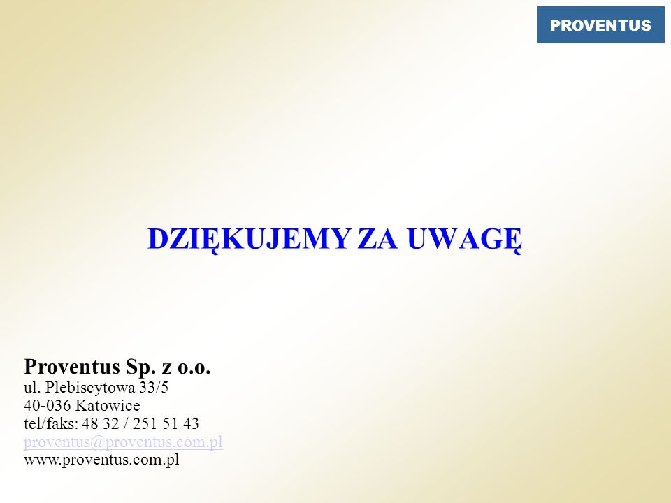 PROVENTUS DZIĘKUJEMY ZA UWAGĘ Proventus Sp. z o.o. ul. Plebiscytowa 33/5 40-036 Katowice tel/faks: 48 32 / 251 51 43 proventus@proventus.com.pl www.pr
