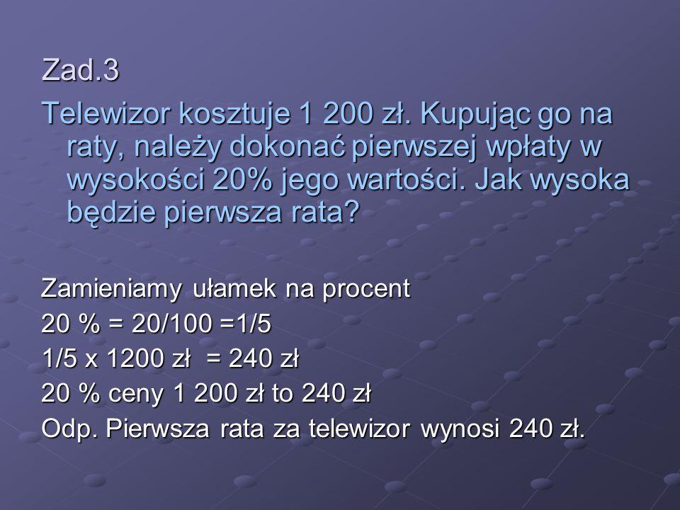 Zad.3 Telewizor kosztuje 1 200 zł. Kupując go na raty, należy dokonać pierwszej wpłaty w wysokości 20% jego wartości. Jak wysoka będzie pierwsza rata?