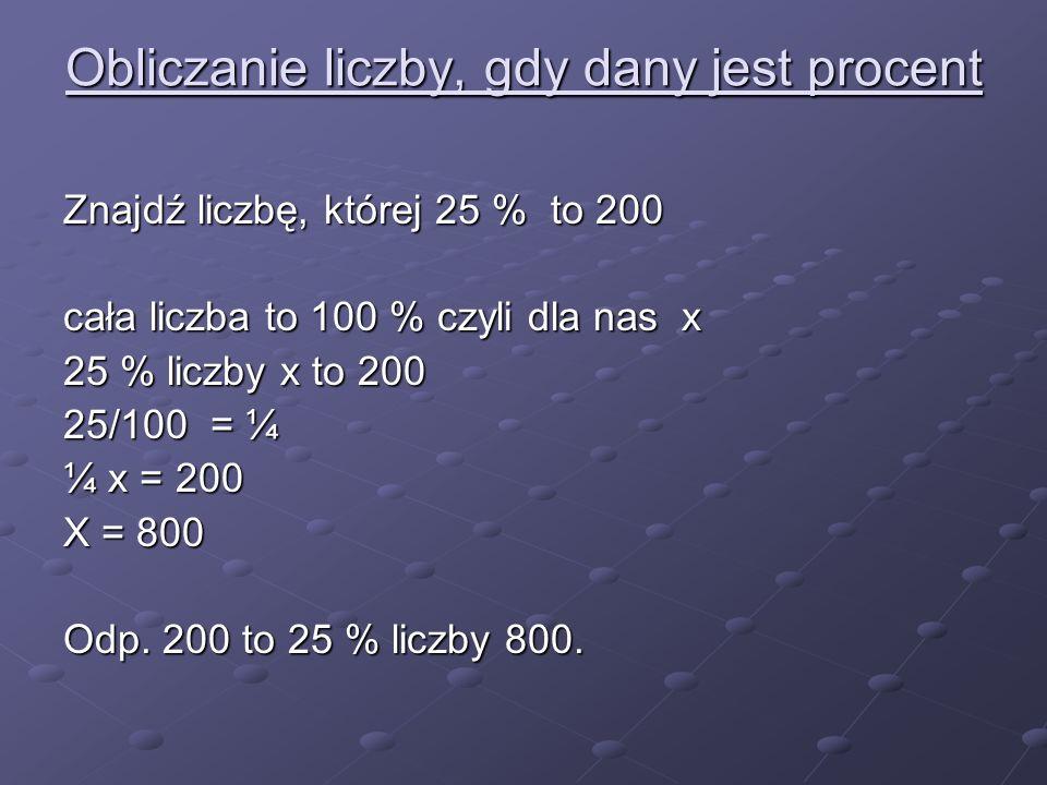 Obliczanie liczby, gdy dany jest procent Znajdź liczbę, której 25 % to 200 cała liczba to 100 % czyli dla nas x 25 % liczby x to 200 25/100 = ¼ ¼ x =