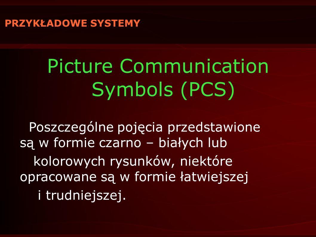 PRZYKŁADOWE SYSTEMY Picture Communication Symbols (PCS) Poszczególne pojęcia przedstawione są w formie czarno – białych lub kolorowych rysunków, niekt