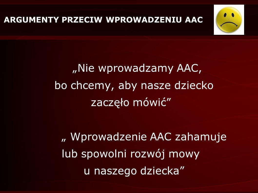 ARGUMENTY PRZECIW WPROWADZENIU AAC Nie wprowadzamy AAC, bo chcemy, aby nasze dziecko zaczęło mówić Wprowadzenie AAC zahamuje lub spowolni rozwój mowy