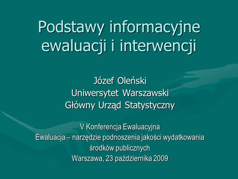 Podstawy informacyjne ewaluacji i interwencji Józef Oleński Uniwersytet Warszawski Główny Urząd Statystyczny V Konferencja Ewaluacyjna Ewaluacja – nar