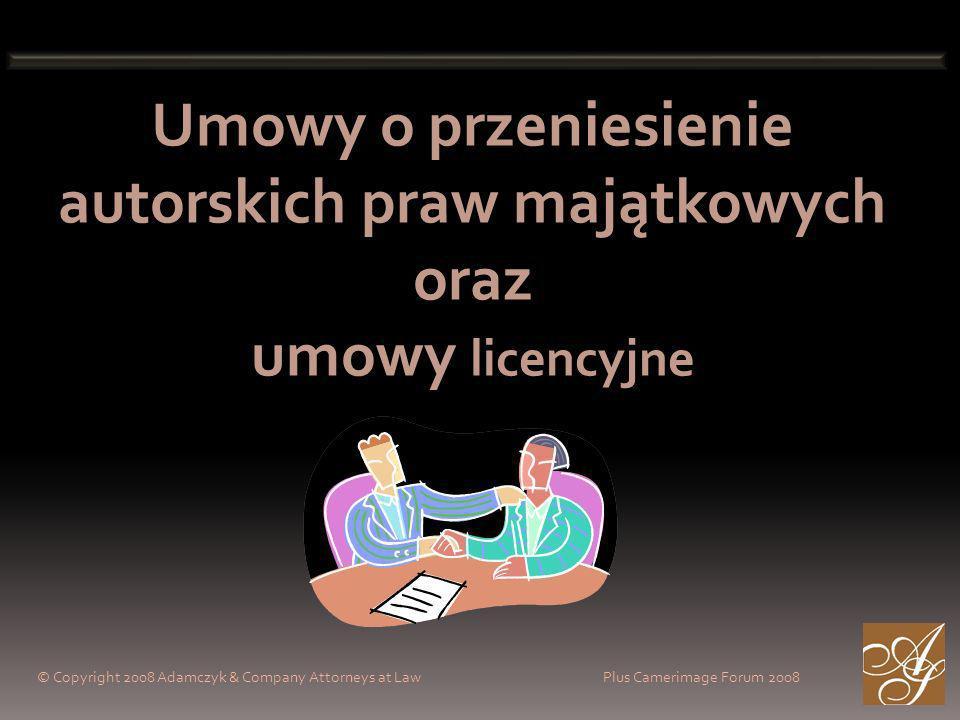 Umowy o przeniesienie autorskich praw majątkowych oraz umowy licencyjne © Copyright 2008 Adamczyk & Company Attorneys at Law Plus Camerimage Forum 2008