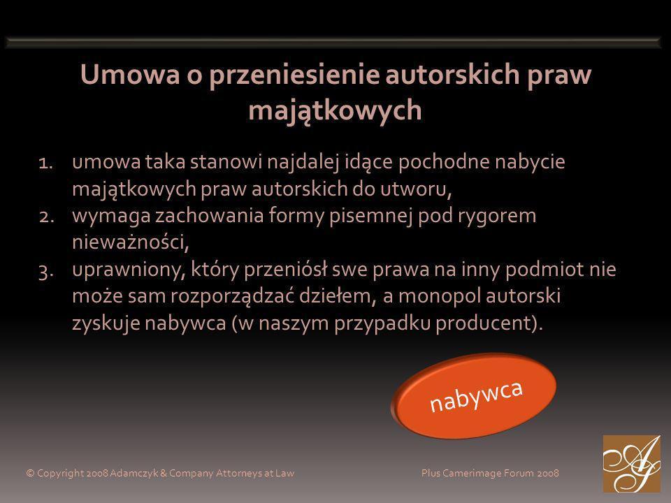 © Copyright 2008 Adamczyk & Company Attorneys at Law Plus Camerimage Forum 2008 Umowa o przeniesienie autorskich praw majątkowych 1.umowa taka stanowi najdalej idące pochodne nabycie majątkowych praw autorskich do utworu, 2.wymaga zachowania formy pisemnej pod rygorem nieważności, 3.uprawniony, który przeniósł swe prawa na inny podmiot nie może sam rozporządzać dziełem, a monopol autorski zyskuje nabywca (w naszym przypadku producent).
