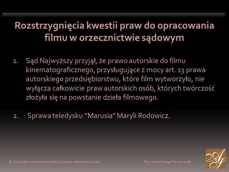 © Copyright 2008 Adamczyk & Company Attorneys at Law Plus Camerimage Forum 2008 Rozstrzygnięcia kwestii praw do opracowania filmu w orzecznictwie sądowym 1.Sąd Najwyższy przyjął, że prawo autorskie do filmu kinematograficznego, przysługujące z mocy art.