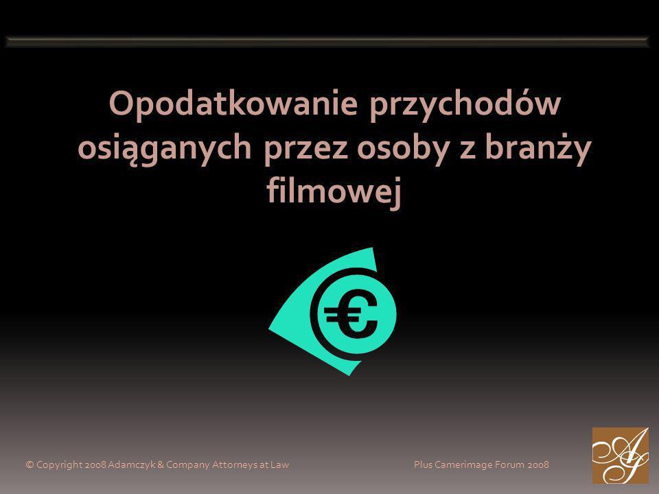 © Copyright 2008 Adamczyk & Company Attorneys at Law Plus Camerimage Forum 2008 Opodatkowanie przychodów osiąganych przez osoby z branży filmowej