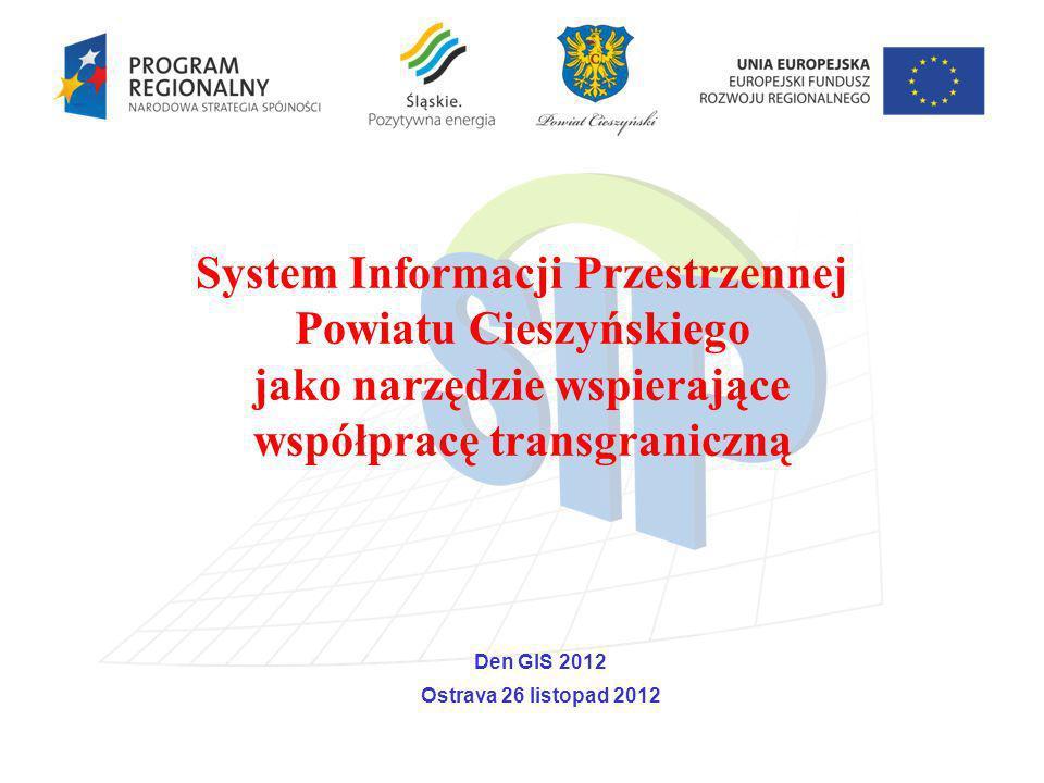 System Informacji Przestrzennej Powiatu Cieszyńskiego jako narzędzie wspierające współpracę transgraniczną Den GIS 2012 Ostrava 26 listopad 2012