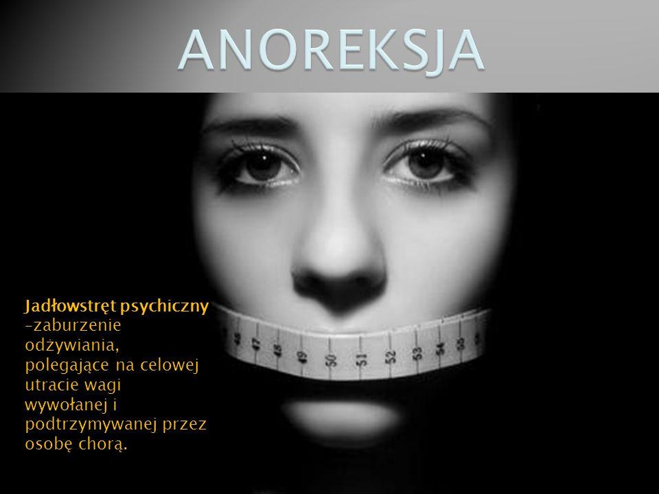 Jadłowstręt psychiczny –zaburzenie odżywiania, polegające na celowej utracie wagi wywołanej i podtrzymywanej przez osobę chorą.