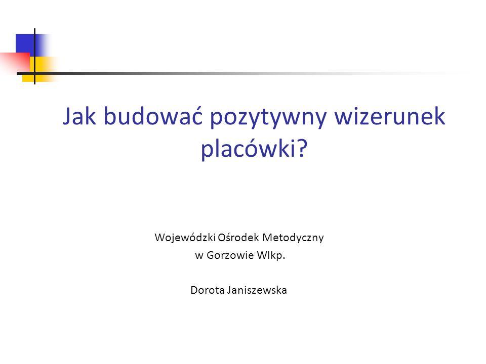 Jak budować pozytywny wizerunek placówki? Wojewódzki Ośrodek Metodyczny w Gorzowie Wlkp. Dorota Janiszewska