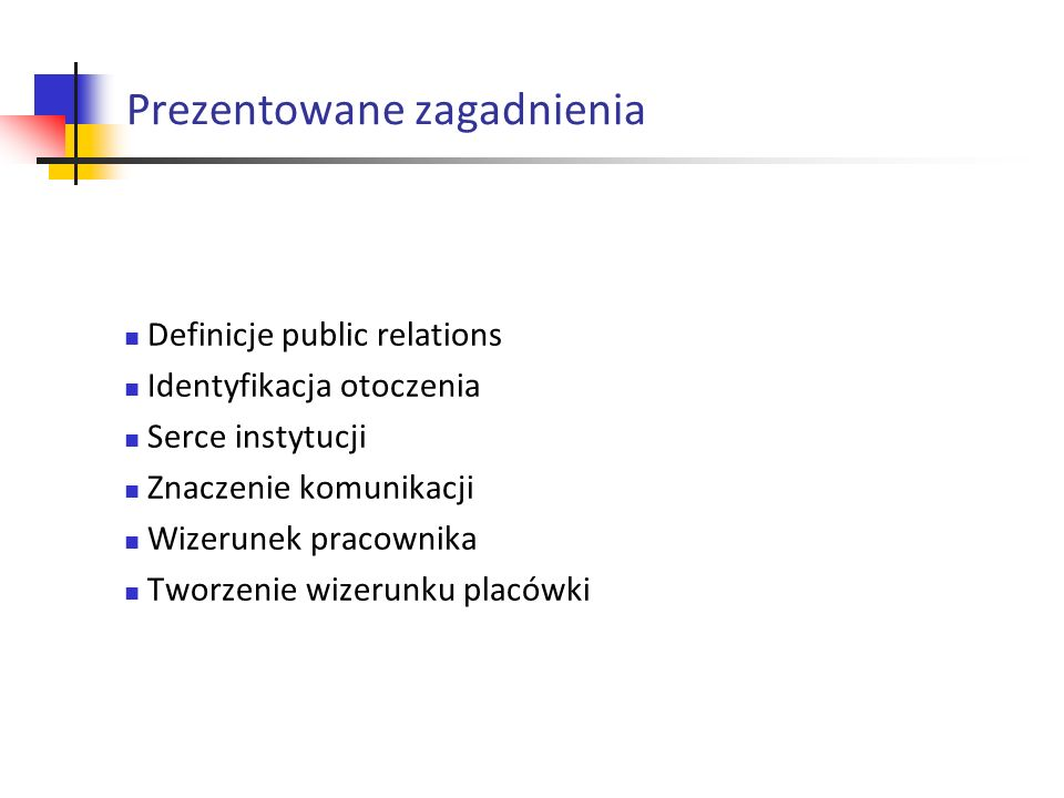 Prezentowane zagadnienia Definicje public relations Identyfikacja otoczenia Serce instytucji Znaczenie komunikacji Wizerunek pracownika Tworzenie wizerunku placówki