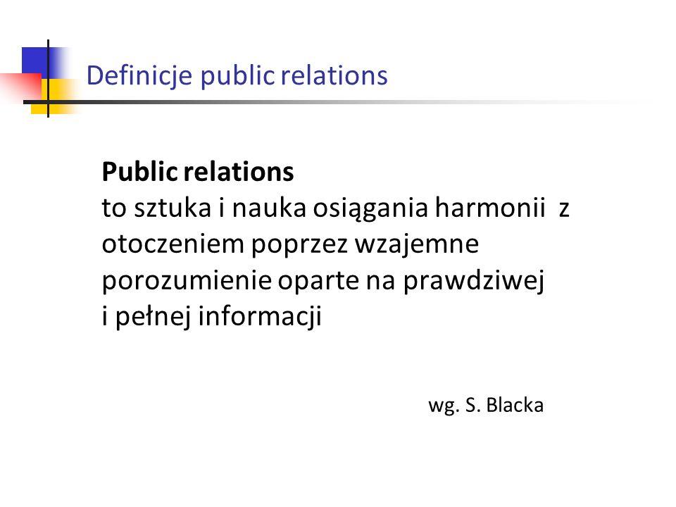 Public relations to sztuka i nauka osiągania harmonii z otoczeniem poprzez wzajemne porozumienie oparte na prawdziwej i pełnej informacji wg. S. Black