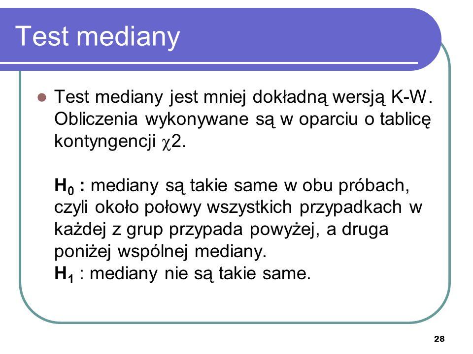 28 Test mediany Test mediany jest mniej dokładną wersją K-W. Obliczenia wykonywane są w oparciu o tablicę kontyngencji 2. H 0 : mediany są takie same