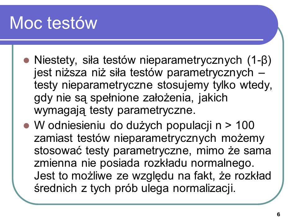6 Moc testów Niestety, siła testów nieparametrycznych (1-β) jest niższa niż siła testów parametrycznych – testy nieparametryczne stosujemy tylko wtedy