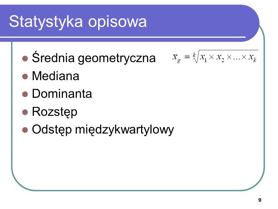 9 Statystyka opisowa Średnia geometryczna Mediana Dominanta Rozstęp Odstęp międzykwartylowy