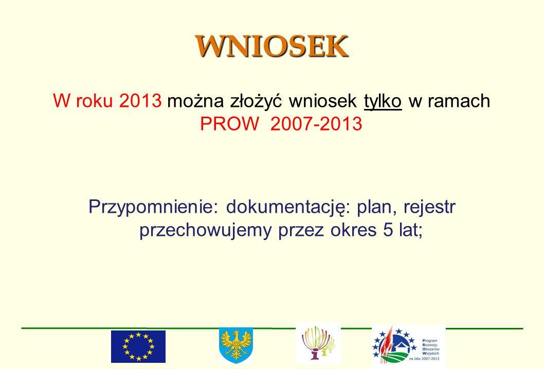 WNIOSEK W roku 2013 można złożyć wniosek tylko w ramach PROW 2007-2013 Przypomnienie: dokumentację: plan, rejestr przechowujemy przez okres 5 lat;