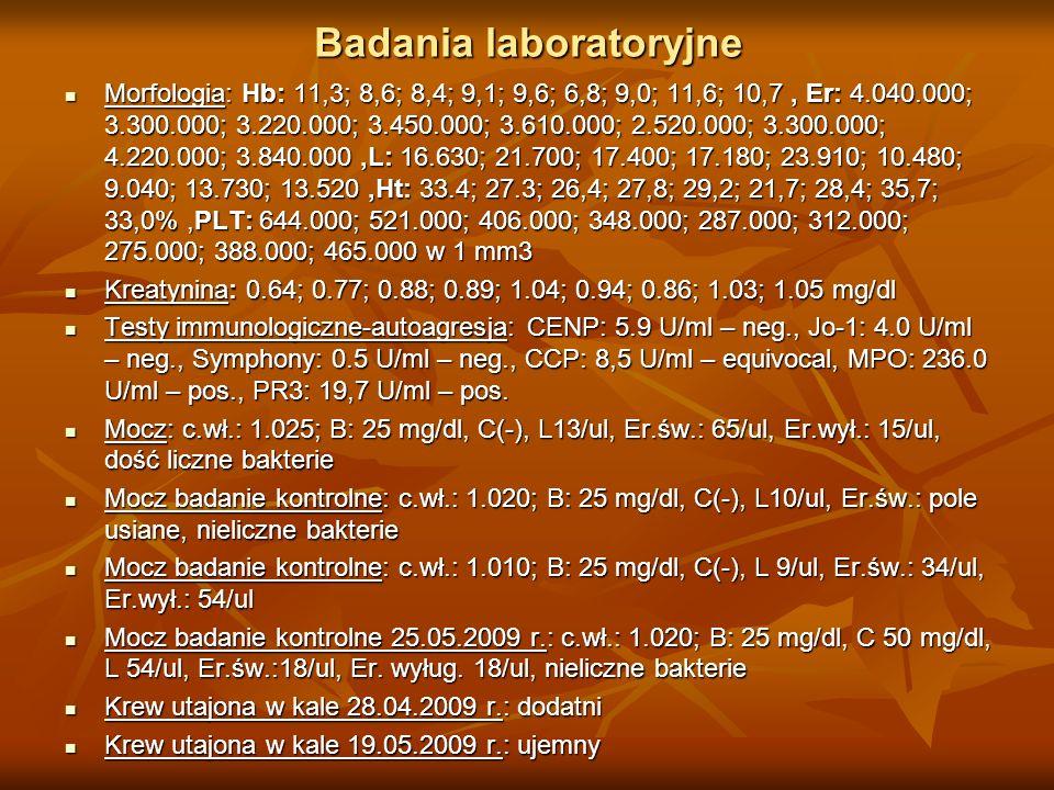 Badania laboratoryjne Morfologia: Hb: 11,3; 8,6; 8,4; 9,1; 9,6; 6,8; 9,0; 11,6; 10,7, Er: 4.040.000; 3.300.000; 3.220.000; 3.450.000; 3.610.000; 2.520