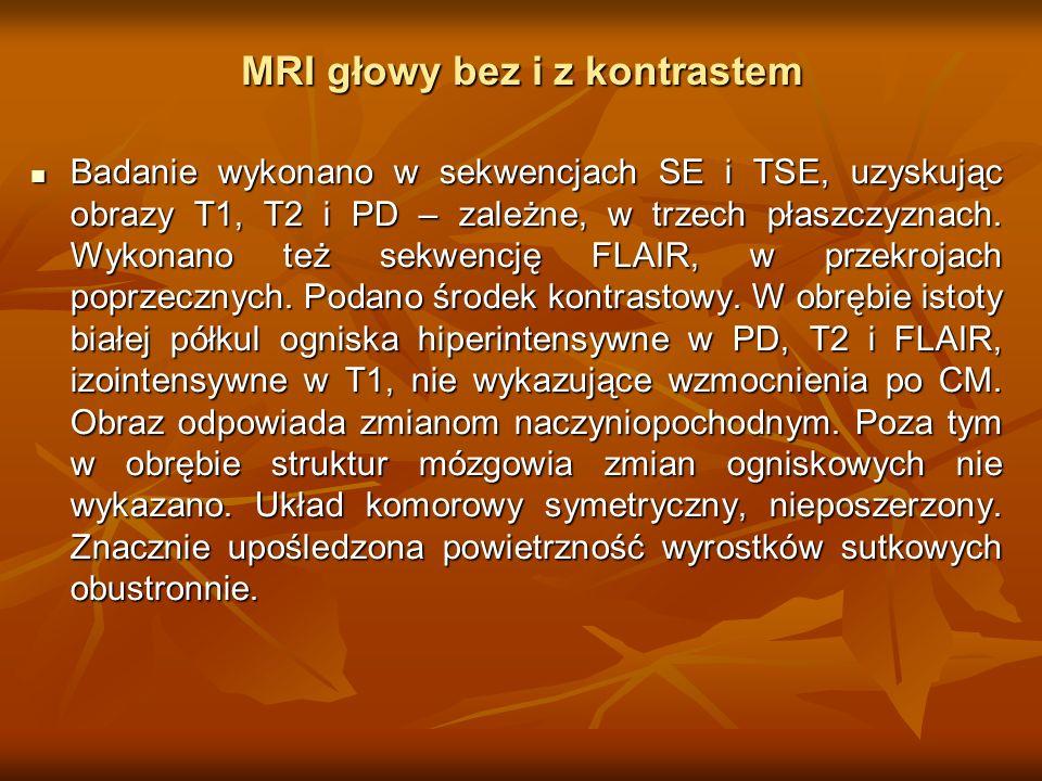 MRI głowy bez i z kontrastem Badanie wykonano w sekwencjach SE i TSE, uzyskując obrazy T1, T2 i PD – zależne, w trzech płaszczyznach. Wykonano też sek
