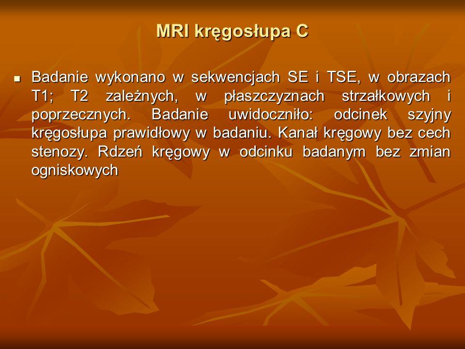MRI kręgosłupa C Badanie wykonano w sekwencjach SE i TSE, w obrazach T1; T2 zależnych, w płaszczyznach strzałkowych i poprzecznych. Badanie uwidocznił