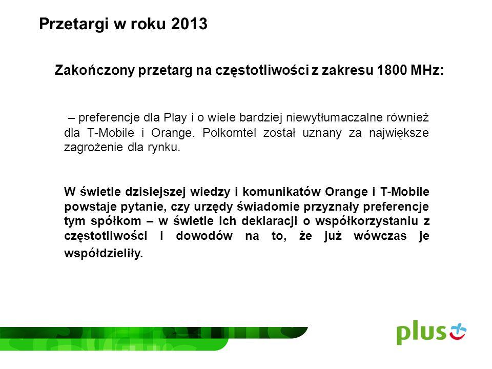– wstępne warunki aukcji mającej odbyć się w tym roku zostały tak przygotowane, że z 25 MHz szerokości pasma: T-Mobile i Orange mogą kupić po 10 MHz i już zapowiedziały, że będą z nich współkorzystać – a więc będą miały 20 MHz pasma Polkomtel może według tych warunków starać się o maksymalnie 5 MHz Przetargi w roku 2013 Planowany przetarg na częstotliwości z zakresu 800 MHz: Stawiamy publicznie pytanie: jakim sposobem T-Mobile i Orange, które mają 60% rynku, większość częstotliwości, potężne zaplecze finansowe i rządy Francji i Niemiec jako swoich największych akcjonariuszy są preferowane w tej aukcji?